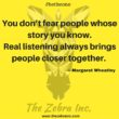You don't fear people whose story you know. Real listening always brings people closer together.